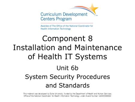 Unit 6b System Security Procedures and Standards Component 8 Installation and Maintenance of Health IT Systems This material was developed by Duke University,