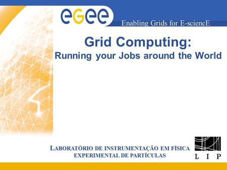 L ABORATÓRIO DE INSTRUMENTAÇÃO EM FÍSICA EXPERIMENTAL DE PARTÍCULAS Enabling Grids for E-sciencE Grid Computing: Running your Jobs around the World.
