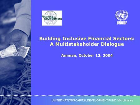 UNITED NATIONS CAPITAL DEVELOPMENT FUNDUNITED NATIONS CAPITAL DEVELOPMENT FUND Microfinance Building Inclusive Financial Sectors: A Multistakeholder Dialogue.