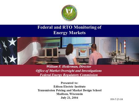 Presented to: Edison Electric Institute Transmission Pricing and Market Design School Madison, Wisconsin July 21, 2004 Federal and RTO Monitoring of Energy.
