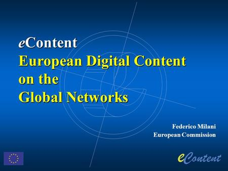 Federico Milani European Commission eContent European Digital Content on the Global Networks.