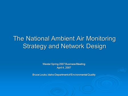 The National Ambient Air Monitoring Strategy and Network Design Westar Spring 2007 Business Meeting April 4, 2007 Bruce Louks, Idaho Department of Environmental.