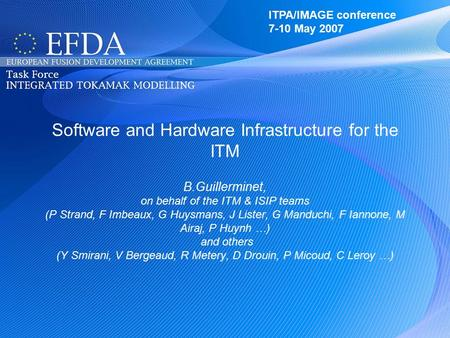 ITPA/IMAGE 7-10 May 2007 Software and Hardware Infrastructure for the ITM B.Guillerminet, on behalf of the ITM & ISIP teams (P Strand, F Imbeaux, G Huysmans,