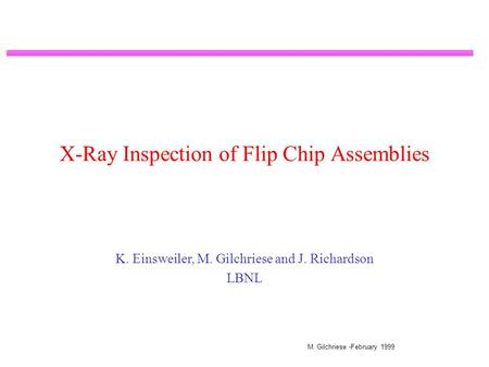 M. Gilchriese -February 1999 X-Ray Inspection of Flip Chip Assemblies K. Einsweiler, M. Gilchriese and J. Richardson LBNL.
