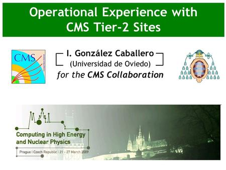 Operational Experience with CMS Tier-2 Sites I. González Caballero (Universidad de Oviedo) for the CMS Collaboration.