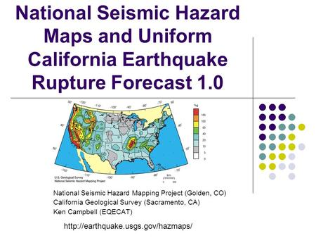 National Seismic Hazard Maps and Uniform California Earthquake Rupture Forecast 1.0 National Seismic Hazard Mapping Project (Golden, CO) California Geological.