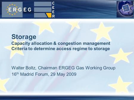 Walter Boltz, Chairman ERGEG Gas Working Group 16 th Madrid Forum, 29 May 2009 Storage Capacity allocation & congestion management Criteria to determine.