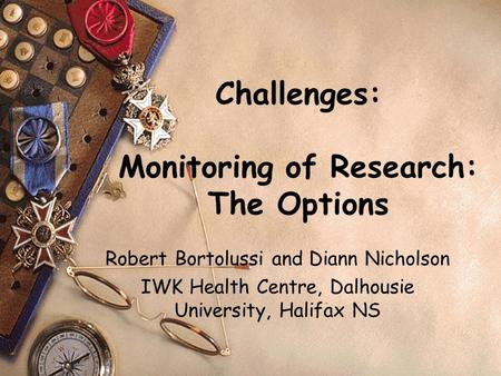 Challenges: Monitoring of Research: The Options Robert Bortolussi and Diann Nicholson IWK Health Centre, Dalhousie University, Halifax NS.