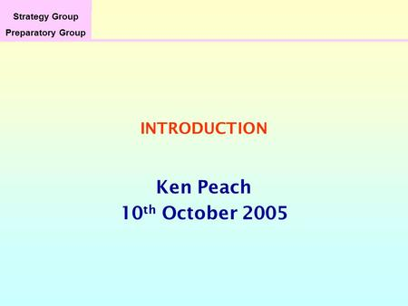 Strategy Group Preparatory Group INTRODUCTION Ken Peach 10 th October 2005.