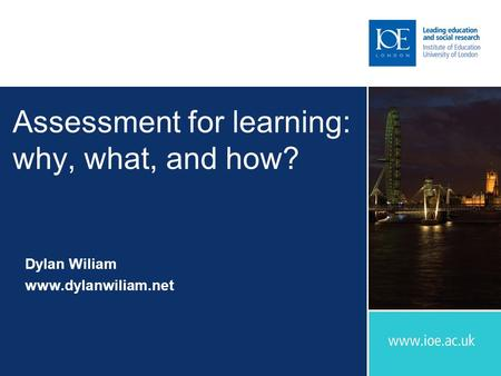 Assessment for learning: why, what, and how? Dylan Wiliam www.dylanwiliam.net.