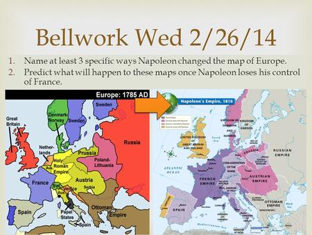  1.Name at least 3 specific ways Napoleon changed the map of Europe. 2.Predict what will happen to these maps once Napoleon loses his control of France.