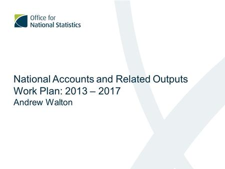 National Accounts and Related Outputs Work Plan: 2013 – 2017 Andrew Walton.