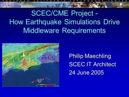 SCEC/CME Project - How Earthquake Simulations Drive Middleware Requirements Philip Maechling SCEC IT Architect 24 June 2005.