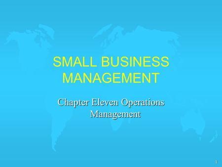 1 SMALL BUSINESS MANAGEMENT Chapter Eleven Operations Management.