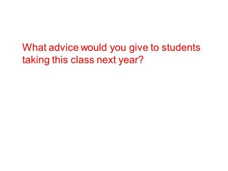 What advice would you give to students taking this class next year?