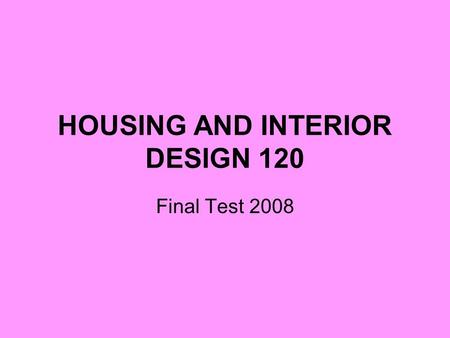 HOUSING AND INTERIOR DESIGN 120 Final Test 2008. Elements of Design Be able to identify the five elements of design and how they can affect a room/house.
