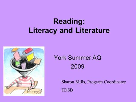 Reading: Literacy and Literature York Summer AQ 2009 Sharon Mills, Program Coordinator TDSB.