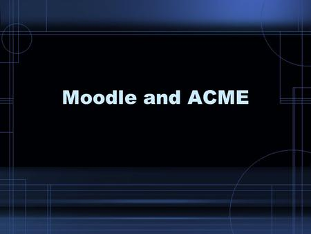 Moodle and ACME. How do they compare? Groups Notes Discussions Tests Grades Web pages TurnItIn Database Glossary Questionare Wiki Calandar Quick mail.