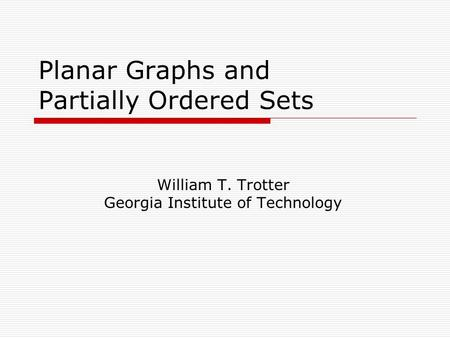 Planar Graphs and Partially Ordered Sets William T. Trotter Georgia Institute of Technology.
