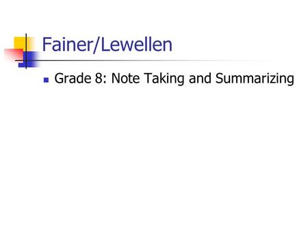 Fainer/Lewellen Grade 8: Note Taking and Summarizing.