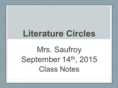 Literature Circles Mrs. Saufroy September 14 th, 2015 Class Notes.