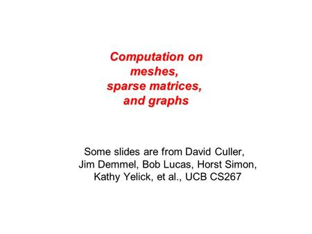 Computation on meshes, sparse matrices, and graphs Some slides are from David Culler, Jim Demmel, Bob Lucas, Horst Simon, Kathy Yelick, et al., UCB CS267.