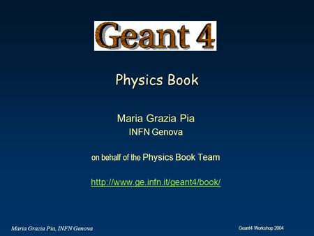 Geant4 Workshop 2004 Maria Grazia Pia, INFN Genova Physics Book Maria Grazia Pia INFN Genova on behalf of the Physics Book Team