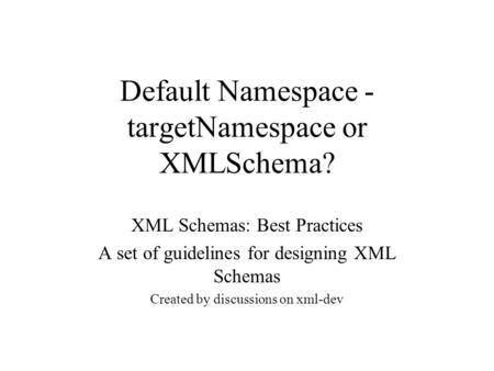 Default Namespace - targetNamespace or XMLSchema? XML Schemas: Best Practices A set of guidelines for designing XML Schemas Created by discussions on xml-dev.