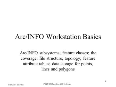 10/16/2015 – UT Dallas POEC 6382 Applied GIS Software 1 Arc/INFO Workstation Basics Arc/INFO subsystems; feature classes; the coverage; file structure;