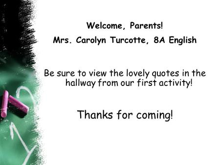 Welcome, Parents! Mrs. Carolyn Turcotte, 8A English Be sure to view the lovely quotes in the hallway from our first activity! Thanks for coming!