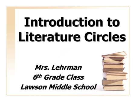 Introduction to Literature Circles Mrs. Lehrman 6 th Grade Class Lawson Middle School.
