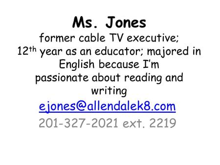 Ms. Jones former cable TV executive; 12 th year as an educator; majored in English because I'm passionate about reading and writing