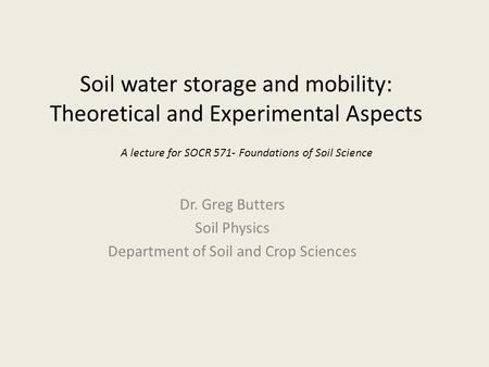 Soil water storage and mobility: Theoretical and Experimental Aspects Dr. Greg Butters Soil Physics Department of Soil and Crop Sciences A lecture for.