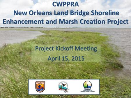 CWPPRA New Orleans Land Bridge Shoreline Enhancement and Marsh Creation Project Project Kickoff Meeting April 15, 2015.
