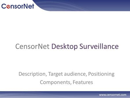 CensorNet Desktop Surveillance Description, Target audience, Positioning Components, Features www.censornet.com.