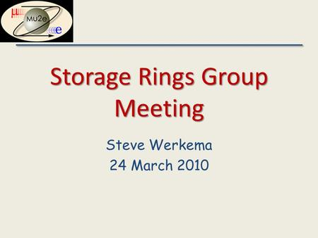 Storage Rings Group Meeting Steve Werkema 24 March 2010.