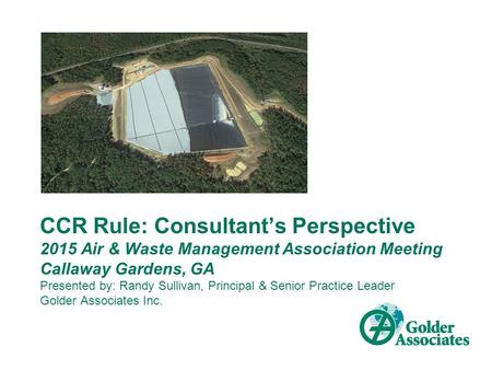 CCR Rule: Consultant's Perspective 2015 Air & Waste Management Association Meeting Callaway Gardens, GA Presented by: Randy Sullivan, Principal & Senior.