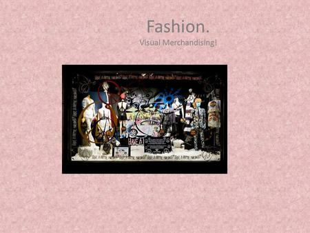 Fashion. Visual Merchandising!. Visual Merchandisers compels the prospective customer to stop, look and to buy through the use of visual presentation.