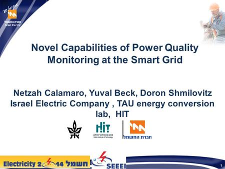 1 Novel Capabilities of Power Quality Monitoring at the Smart Grid Netzah Calamaro, Yuval Beck, Doron Shmilovitz Israel Electric Company, TAU energy conversion.