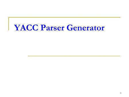 1 YACC Parser Generator. 2 YACC YACC (Yet Another Compiler Compiler) Produce a parser for a given grammar.  Compile a LALR(1) grammar Original written.