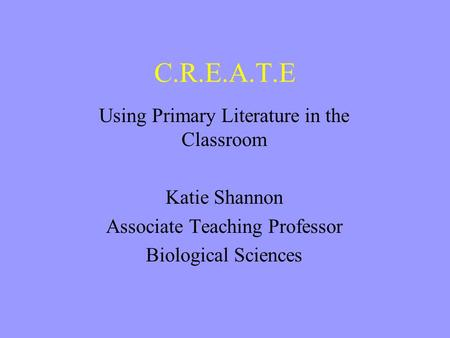 C.R.E.A.T.E Using Primary Literature in the Classroom Katie Shannon Associate Teaching Professor Biological Sciences.