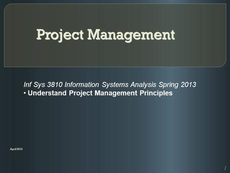 Project Management April 2013 Inf Sys 3810 Information Systems Analysis Spring 2013 Understand Project Management Principles 1.