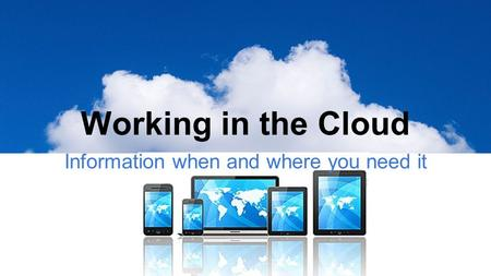 Working in the Cloud Information when and where you need it.