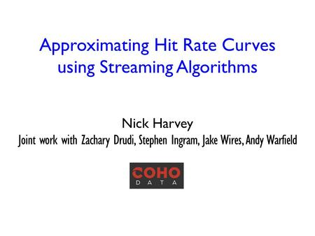 Approximating Hit Rate Curves using Streaming Algorithms Nick Harvey Joint work with Zachary Drudi, Stephen Ingram, Jake Wires, Andy Warfield TexPoint.