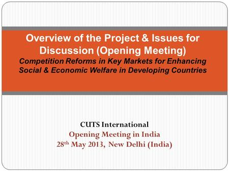CUTS International Opening Meeting in India 28 th May 2013, New Delhi (India) Overview of the Project & Issues for Discussion (Opening Meeting) Competition.