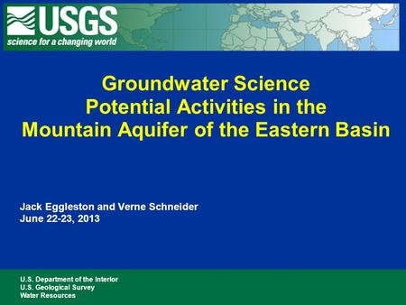U.S. Department of the Interior U.S. Geological Survey Water Resources Jack Eggleston and Verne Schneider June 22-23, 2013 Groundwater Science Potential.