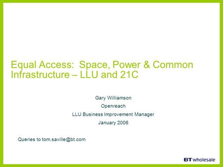 Equal Access: Space, Power & Common Infrastructure – LLU and 21C Gary Williamson Openreach LLU Business Improvement Manager January 2006 Queries to