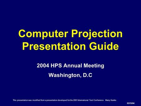 Computer Projection Presentation Guide 2004 HPS Annual Meeting Washington, D.C 03/15/04 This presentation was modified from a presentation developed for.