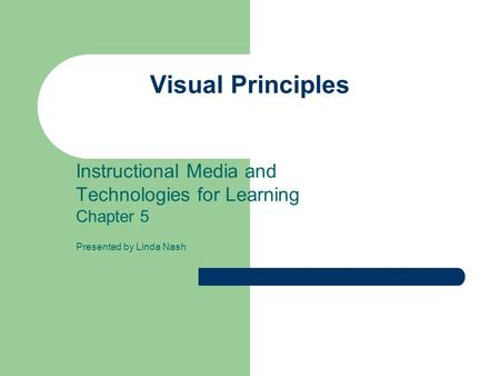 Visual Principles Instructional Media and Technologies for Learning Chapter 5 Presented by Linda Nash.