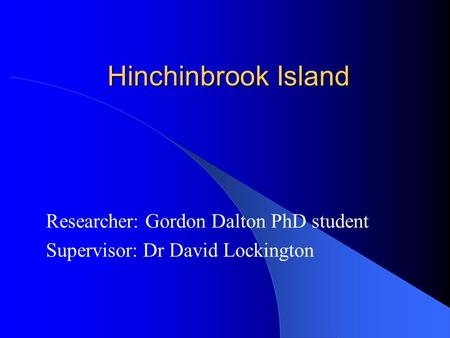 Hinchinbrook Island Researcher: Gordon Dalton PhD student Supervisor: Dr David Lockington.